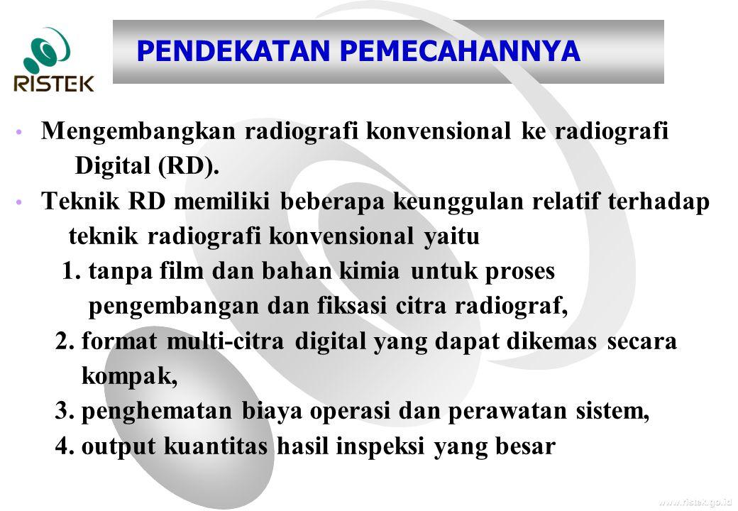 www.ristek.go.id PENDEKATAN PEMECAHANNYA • • Mengembangkan radiografi konvensional ke radiografi Digital (RD). • • Teknik RD memiliki beberapa keunggu