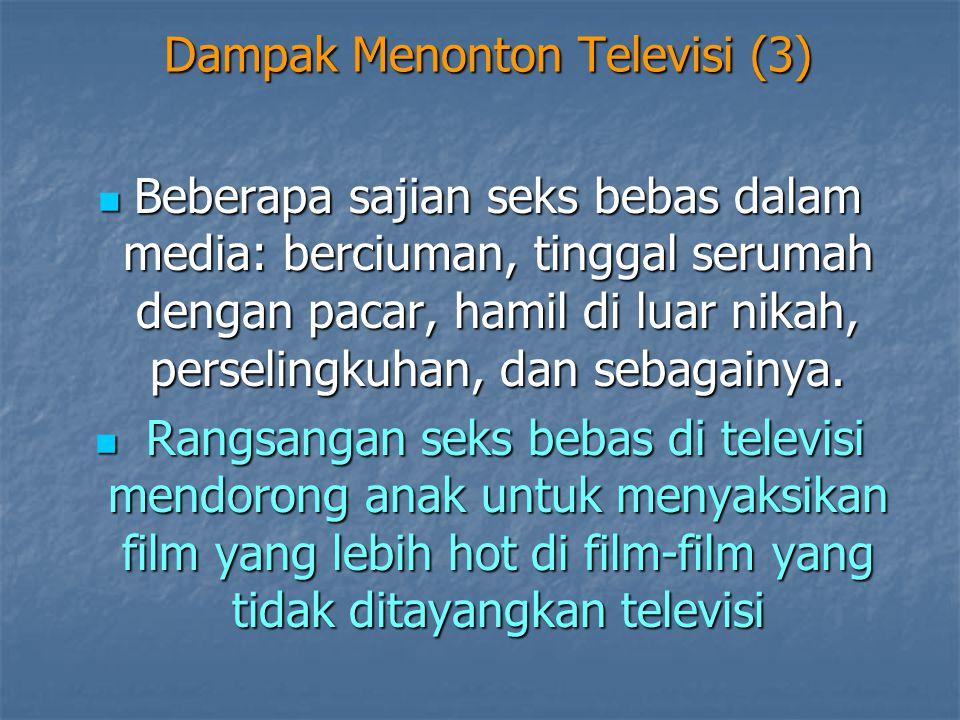 Dampak Menonton Televisi (3)  Beberapa sajian seks bebas dalam media: berciuman, tinggal serumah dengan pacar, hamil di luar nikah, perselingkuhan, d