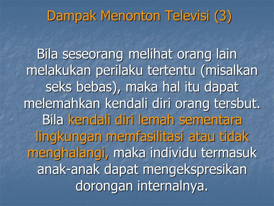 Dampak Menonton Televisi (3) Bila seseorang melihat orang lain melakukan perilaku tertentu (misalkan seks bebas), maka hal itu dapat melemahkan kendal