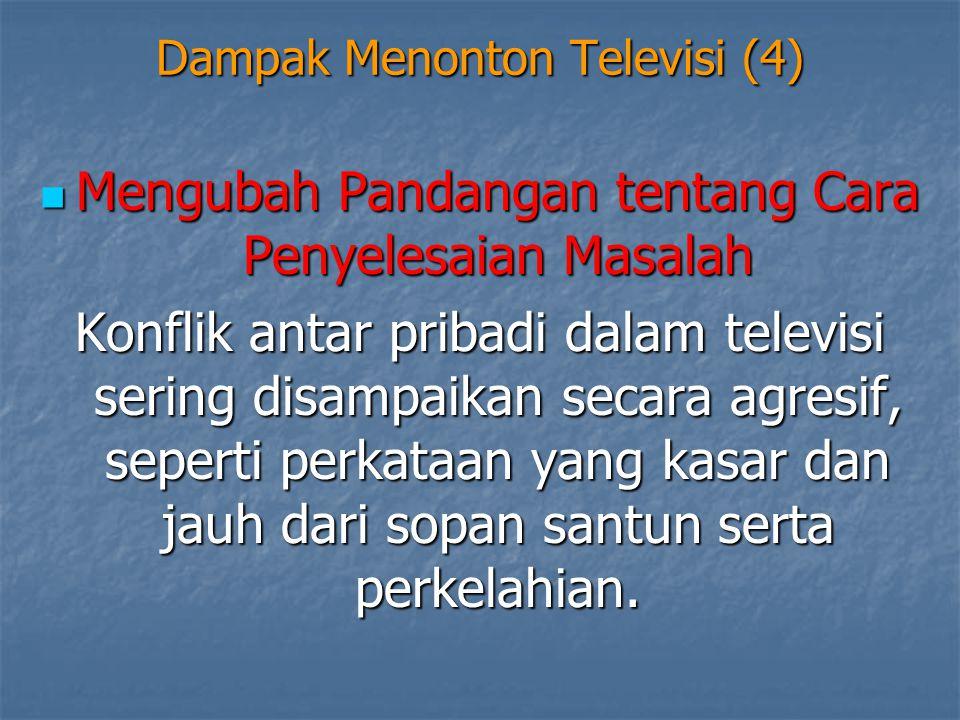 Dampak Menonton Televisi (4)  Mengubah Pandangan tentang Cara Penyelesaian Masalah Konflik antar pribadi dalam televisi sering disampaikan secara agr