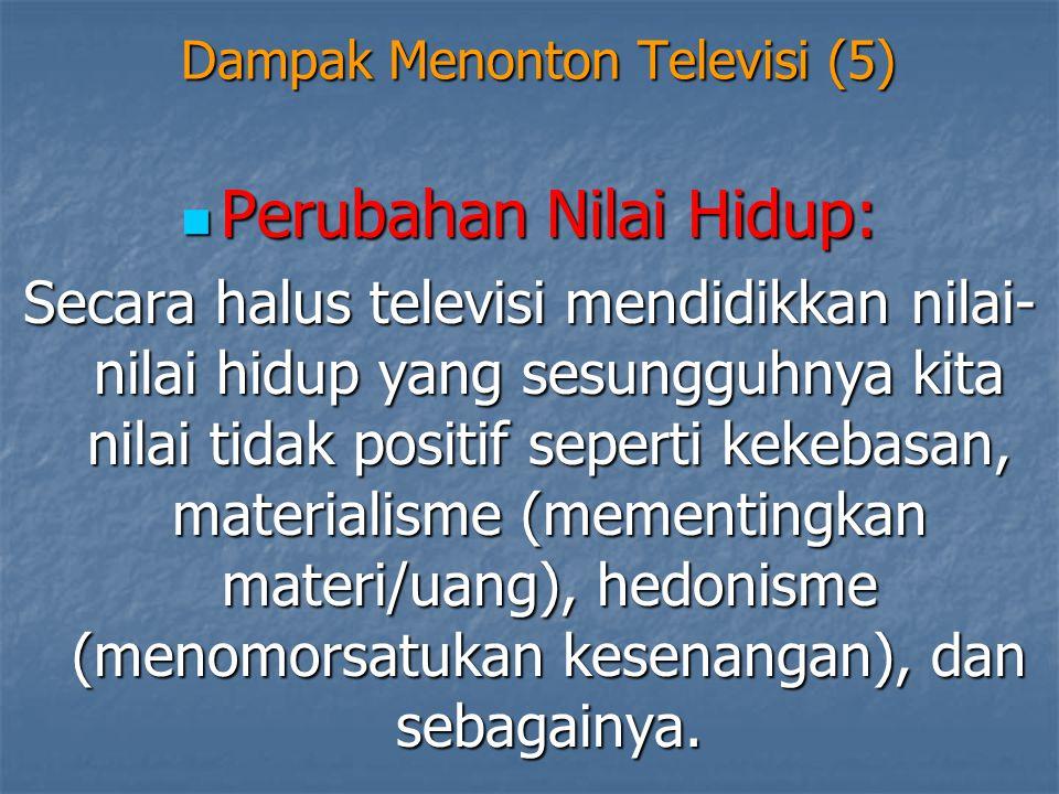 Dampak Menonton Televisi (5)  Perubahan Nilai Hidup: Secara halus televisi mendidikkan nilai- nilai hidup yang sesungguhnya kita nilai tidak positif