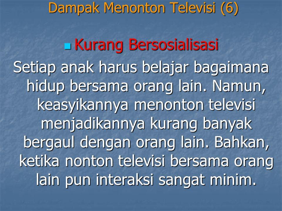 Dampak Menonton Televisi (6)  Kurang Bersosialisasi Setiap anak harus belajar bagaimana hidup bersama orang lain. Namun, keasyikannya menonton televi