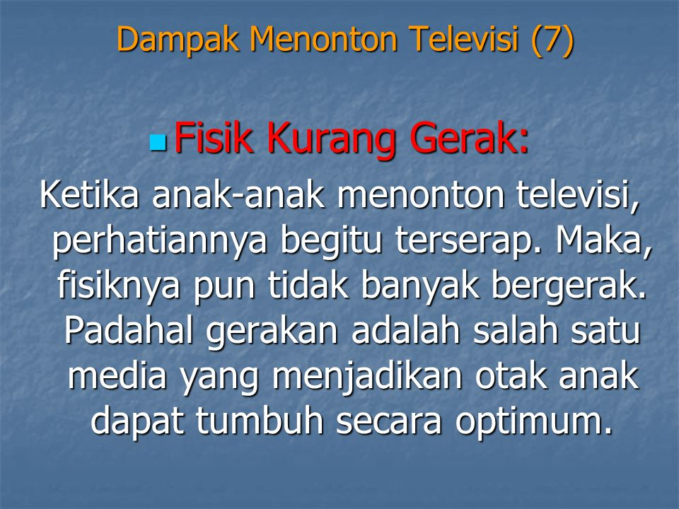 Dampak Menonton Televisi (7)  Fisik Kurang Gerak: Ketika anak-anak menonton televisi, perhatiannya begitu terserap. Maka, fisiknya pun tidak banyak b