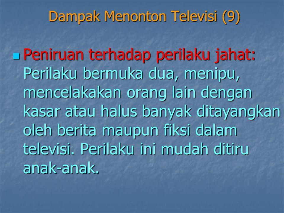 Dampak Menonton Televisi (9)  Peniruan terhadap perilaku jahat: Perilaku bermuka dua, menipu, mencelakakan orang lain dengan kasar atau halus banyak