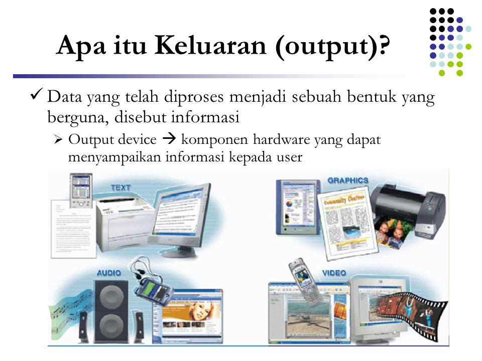 Apa itu Keluaran (output)?  Data yang telah diproses menjadi sebuah bentuk yang berguna, disebut informasi  Output device  komponen hardware yang d