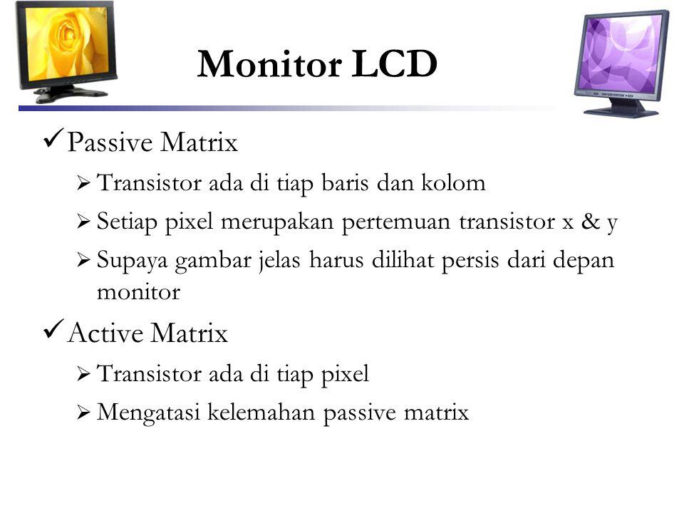 Monitor LCD  Passive Matrix  Transistor ada di tiap baris dan kolom  Setiap pixel merupakan pertemuan transistor x & y  Supaya gambar jelas harus