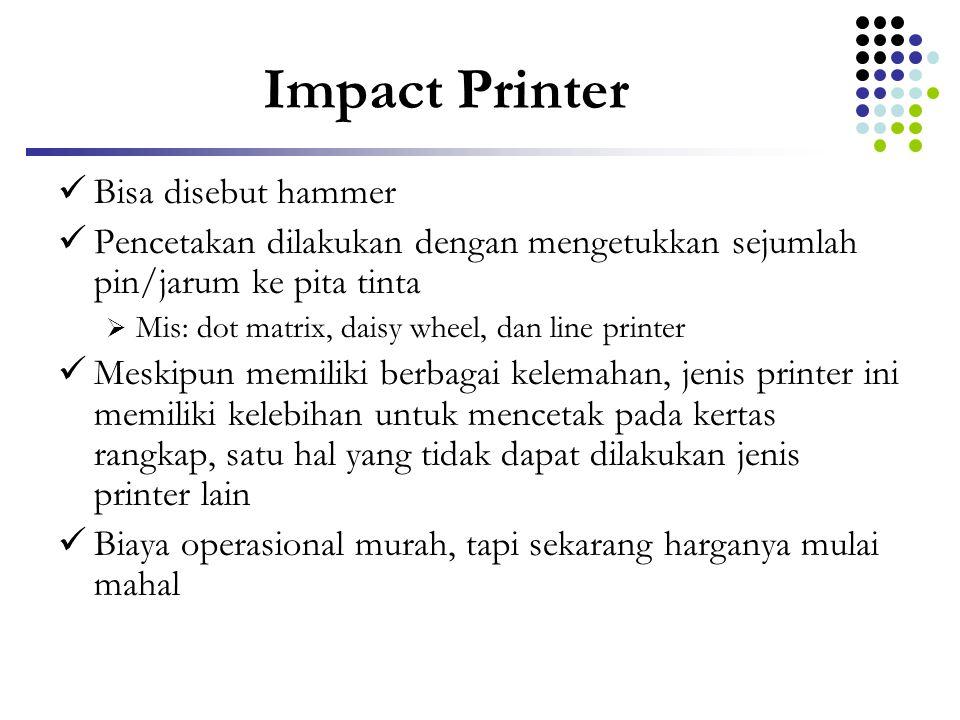 Impact Printer  Bisa disebut hammer  Pencetakan dilakukan dengan mengetukkan sejumlah pin/jarum ke pita tinta  Mis: dot matrix, daisy wheel, dan li