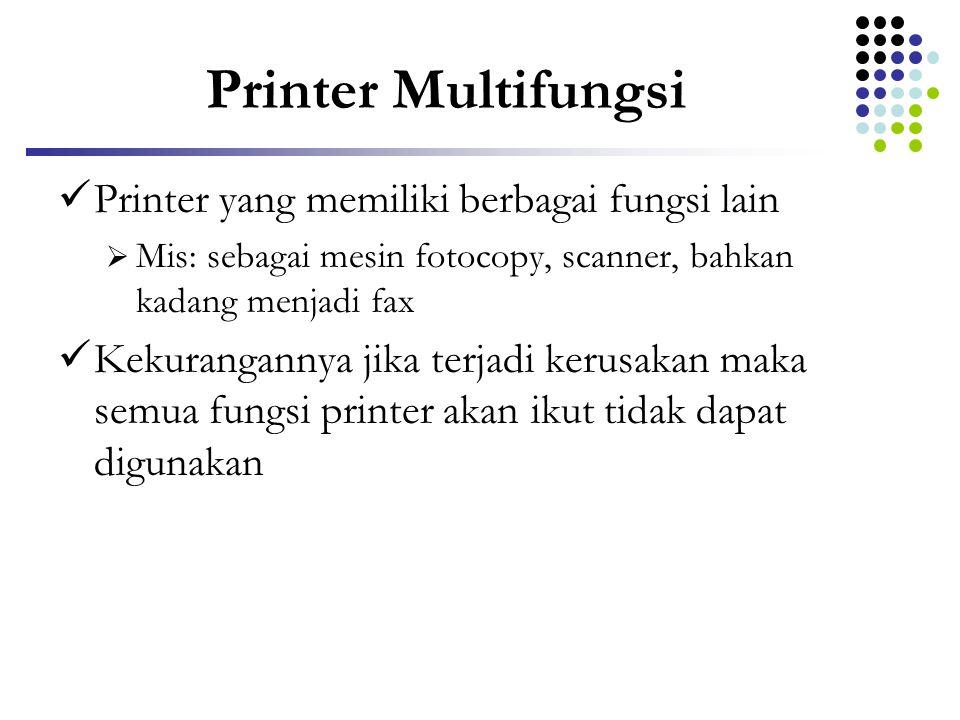 Printer Multifungsi  Printer yang memiliki berbagai fungsi lain  Mis: sebagai mesin fotocopy, scanner, bahkan kadang menjadi fax  Kekurangannya jik