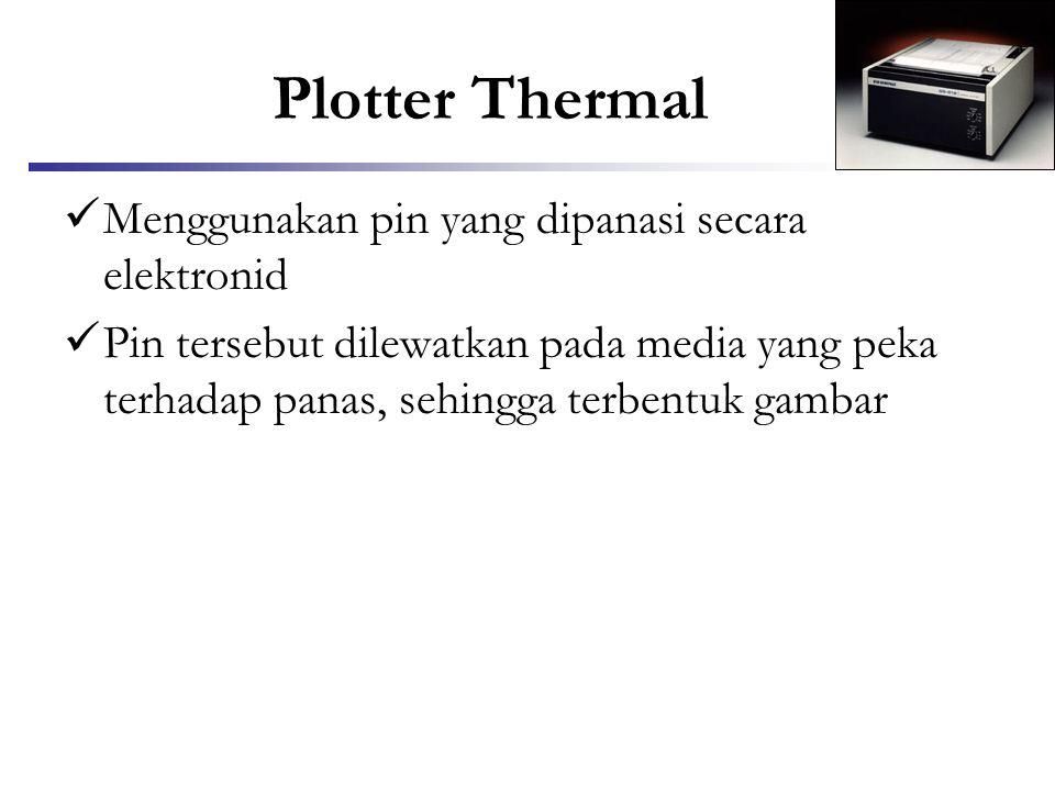 Plotter Thermal  Menggunakan pin yang dipanasi secara elektronid  Pin tersebut dilewatkan pada media yang peka terhadap panas, sehingga terbentuk ga