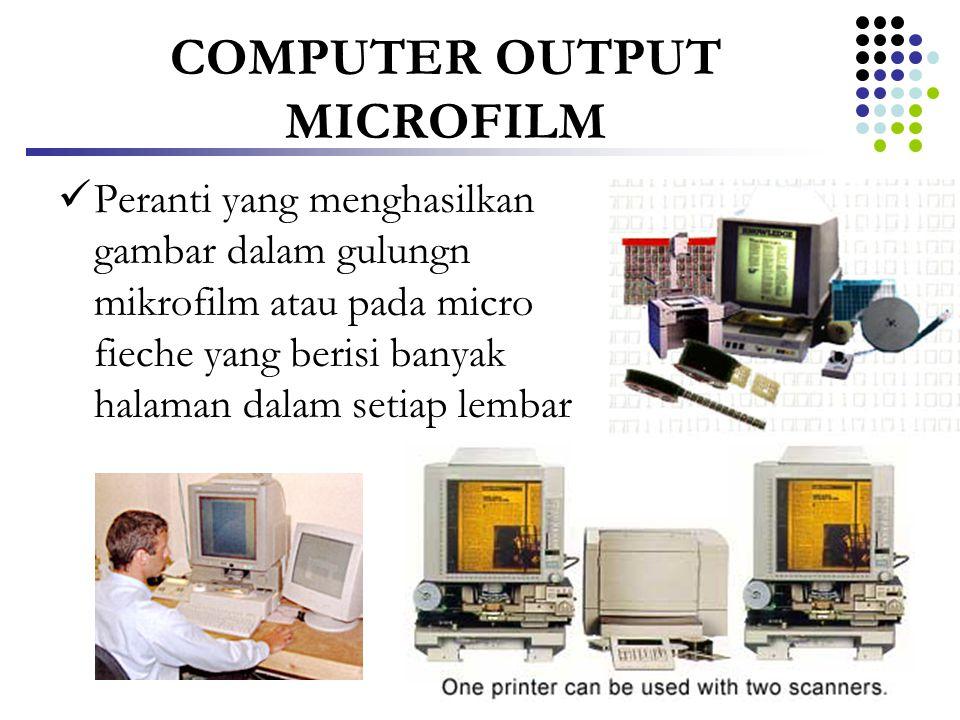 COMPUTER OUTPUT MICROFILM  Peranti yang menghasilkan gambar dalam gulungn mikrofilm atau pada micro fieche yang berisi banyak halaman dalam setiap le