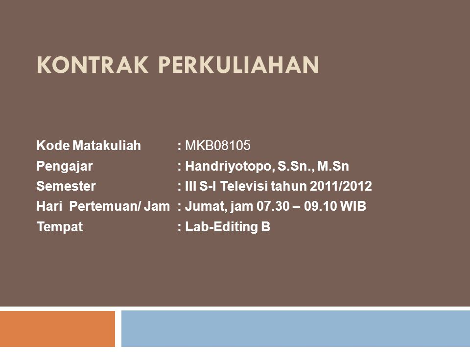 KONTRAK PERKULIAHAN Kode Matakuliah: MKB08105 Pengajar: Handriyotopo, S.Sn., M.Sn Semester: III S-I Televisi tahun 2011/2012 Hari Pertemuan/ Jam: Juma