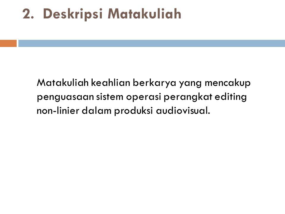 2. Deskripsi Matakuliah Matakuliah keahlian berkarya yang mencakup penguasaan sistem operasi perangkat editing non-linier dalam produksi audiovisual.