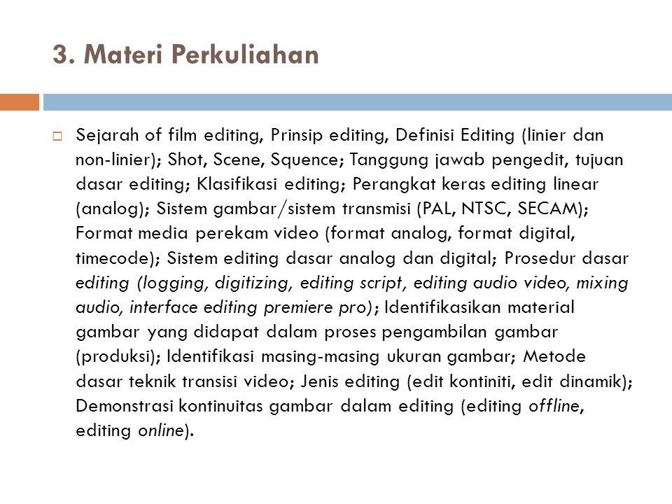 3. Materi Perkuliahan  Sejarah of film editing, Prinsip editing, Definisi Editing (linier dan non-linier); Shot, Scene, Squence; Tanggung jawab penge