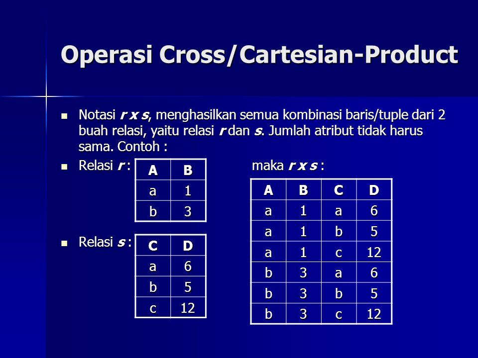 Operasi Cross/Cartesian-Product  Notasi r x s, menghasilkan semua kombinasi baris/tuple dari 2 buah relasi, yaitu relasi r dan s.