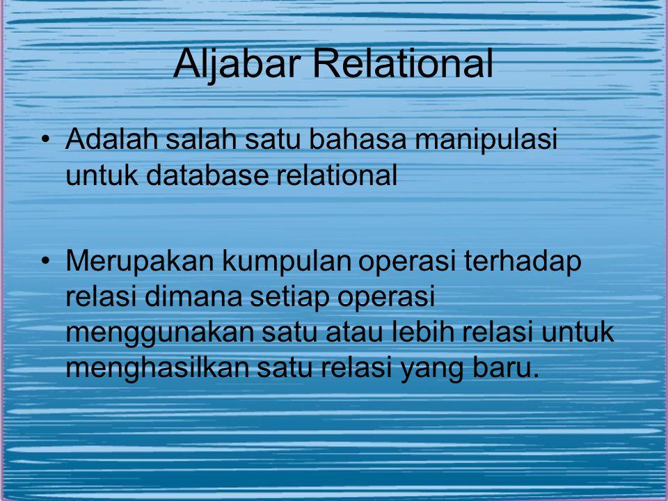 Aljabar Relational •Adalah salah satu bahasa manipulasi untuk database relational •Merupakan kumpulan operasi terhadap relasi dimana setiap operasi menggunakan satu atau lebih relasi untuk menghasilkan satu relasi yang baru.