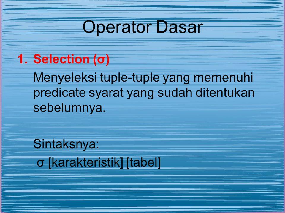 Operator Dasar 1.Selection (σ) Menyeleksi tuple-tuple yang memenuhi predicate syarat yang sudah ditentukan sebelumnya.