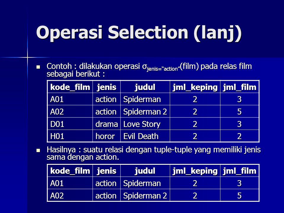 Operasi Selection (lanj)  Contoh : dilakukan operasi σ jenis= action (film) pada relas film sebagai berikut :  Hasilnya : suatu relasi dengan tuple-tuple yang memiliki jenis sama dengan action.