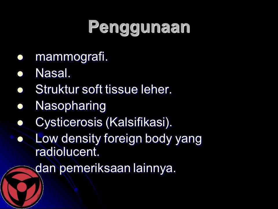 Penggunaan  mammografi.  Nasal.  Struktur soft tissue leher.  Nasopharing  Cysticerosis (Kalsifikasi).  Low density foreign body yang radiolucen