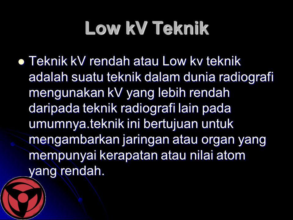 Low kV Teknik  Teknik kV rendah atau Low kv teknik adalah suatu teknik dalam dunia radiografi mengunakan kV yang lebih rendah daripada teknik radiogr
