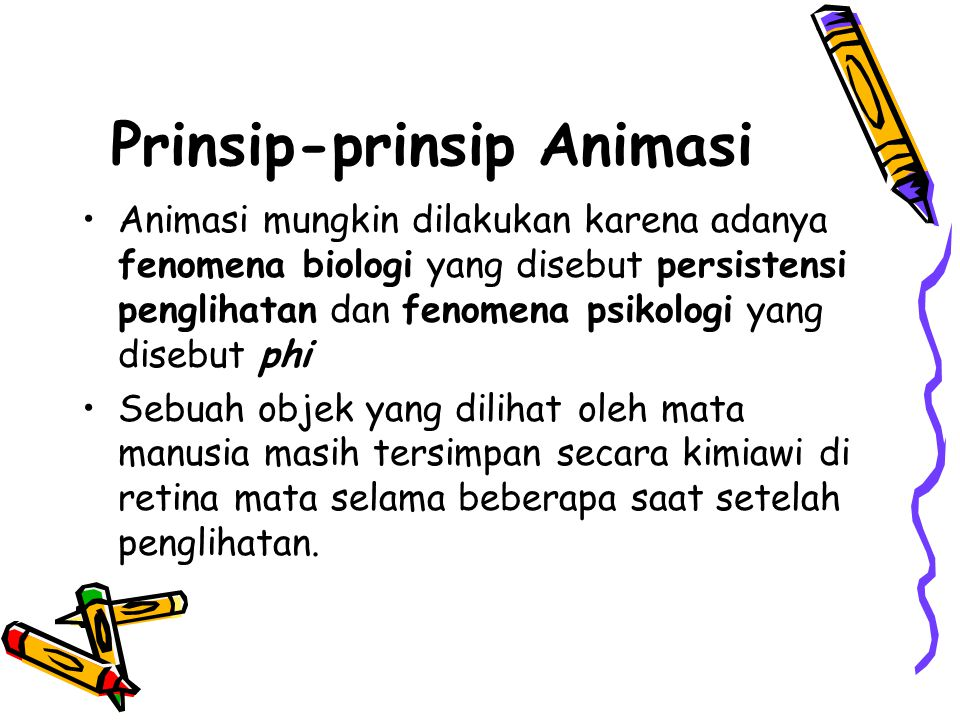 Prinsip-prinsip Animasi •Animasi mungkin dilakukan karena adanya fenomena biologi yang disebut persistensi penglihatan dan fenomena psikologi yang dis