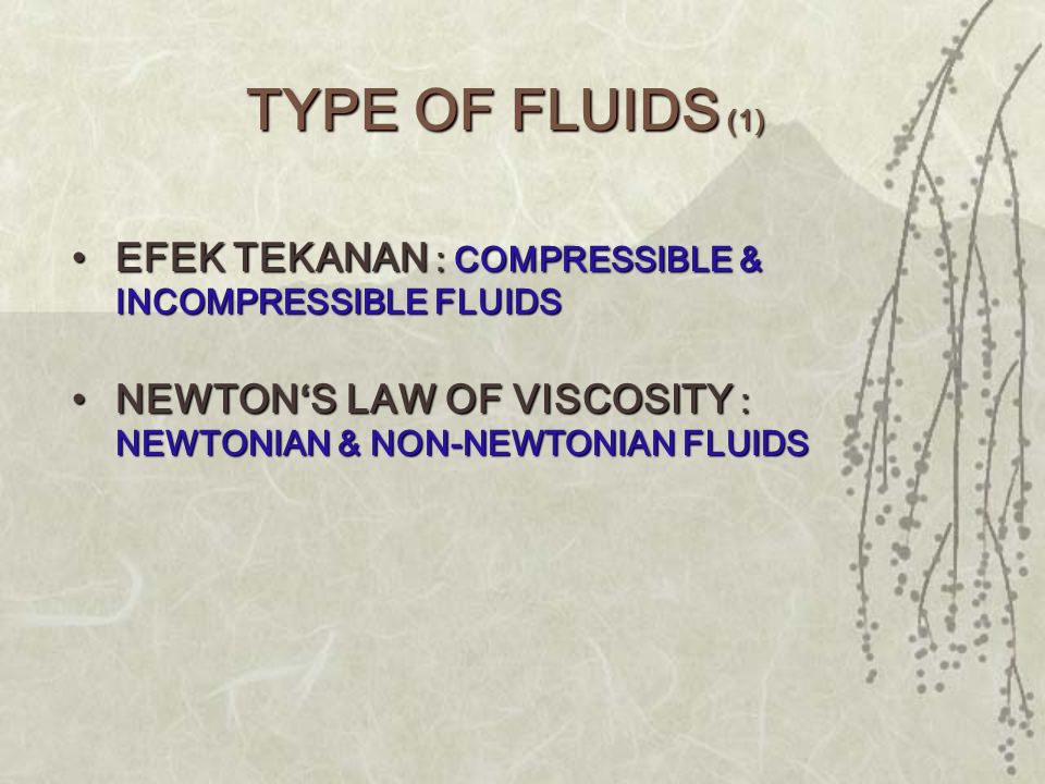 •EFEK TEKANAN : COMPRESSIBLE & INCOMPRESSIBLE FLUIDS •NEWTON'S LAW OF VISCOSITY : NEWTONIAN & NON-NEWTONIAN FLUIDS TYPE OF FLUIDS (1)