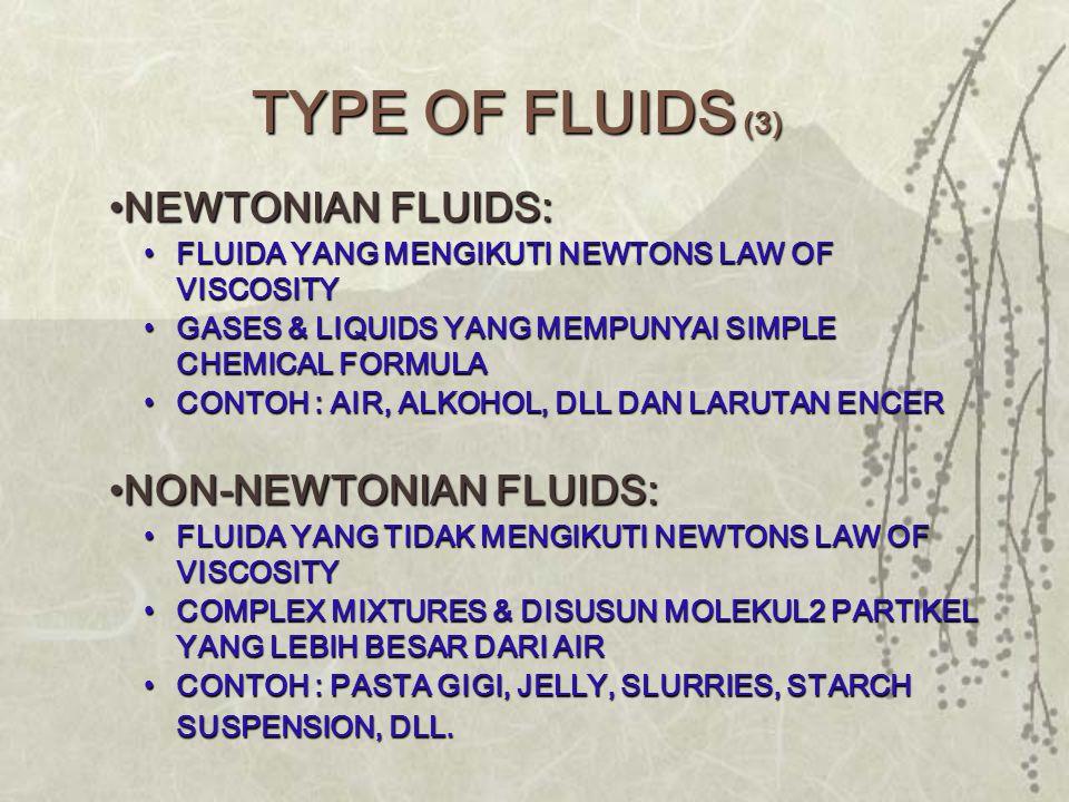 •NEWTONIAN FLUIDS: •FLUIDA YANG MENGIKUTI NEWTONS LAW OF VISCOSITY •GASES & LIQUIDS YANG MEMPUNYAI SIMPLE CHEMICAL FORMULA •CONTOH : AIR, ALKOHOL, DLL DAN LARUTAN ENCER •NON-NEWTONIAN FLUIDS: •FLUIDA YANG TIDAK MENGIKUTI NEWTONS LAW OF VISCOSITY •COMPLEX MIXTURES & DISUSUN MOLEKUL2 PARTIKEL YANG LEBIH BESAR DARI AIR •CONTOH : PASTA GIGI, JELLY, SLURRIES, STARCH SUSPENSION, DLL.
