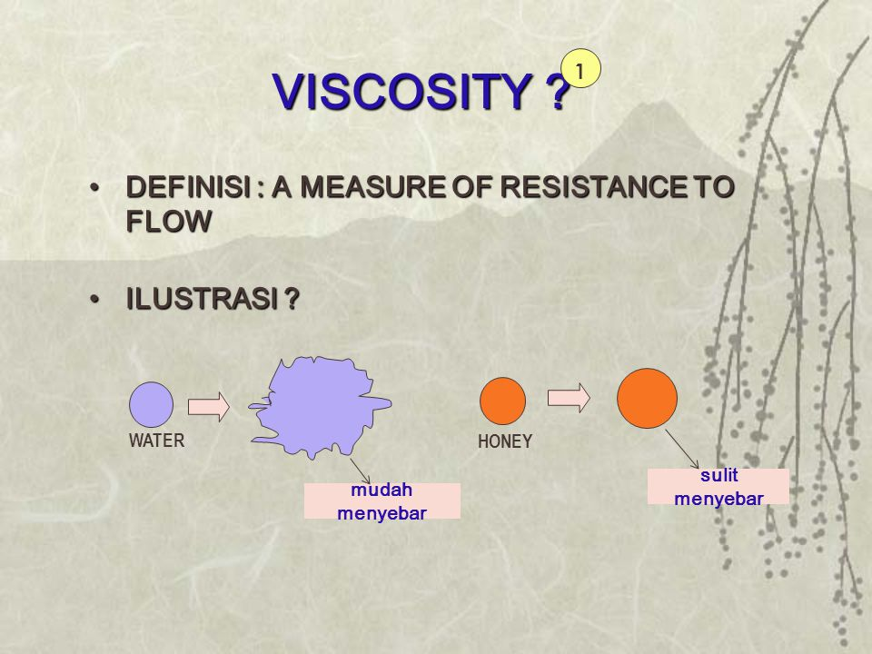 VISCOSITY ? •DEFINISI : A MEASURE OF RESISTANCE TO FLOW •ILUSTRASI ? HONEY sulit menyebar WATER mudah menyebar 1