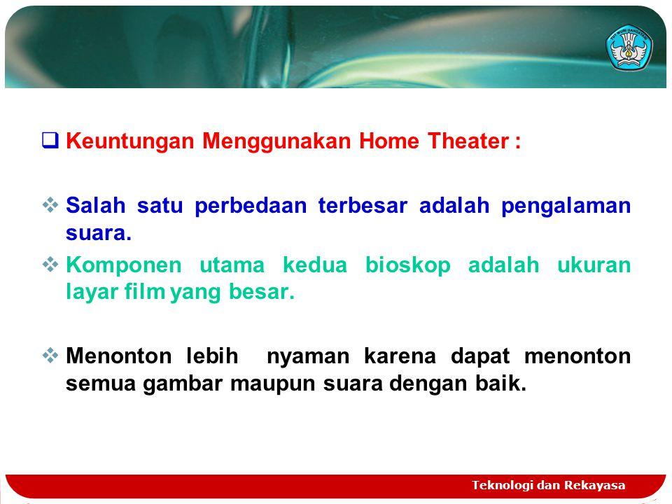 Teknologi dan Rekayasa  Keuntungan Menggunakan Home Theater :  Salah satu perbedaan terbesar adalah pengalaman suara.  Komponen utama kedua bioskop