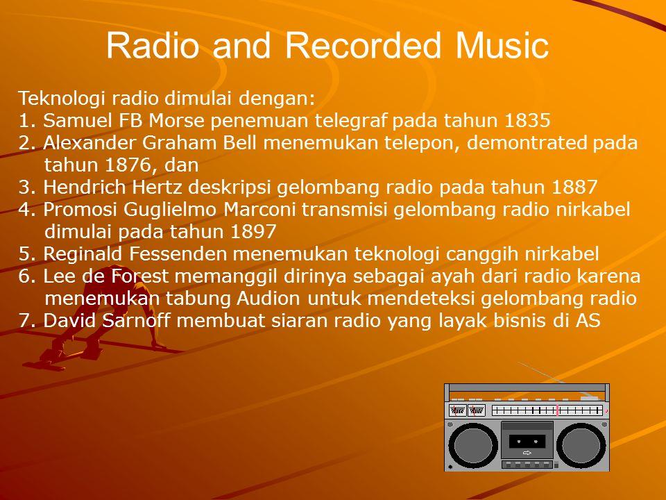 Radio and Recorded Music Teknologi radio dimulai dengan: 1. Samuel FB Morse penemuan telegraf pada tahun 1835 2. Alexander Graham Bell menemukan telep