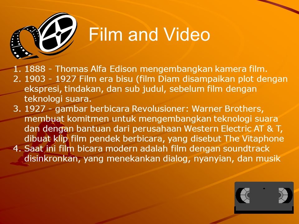 Film and Video 1.1888 - Thomas Alfa Edison mengembangkan kamera film. 2.1903 - 1927 Film era bisu (film Diam disampaikan plot dengan ekspresi, tindaka