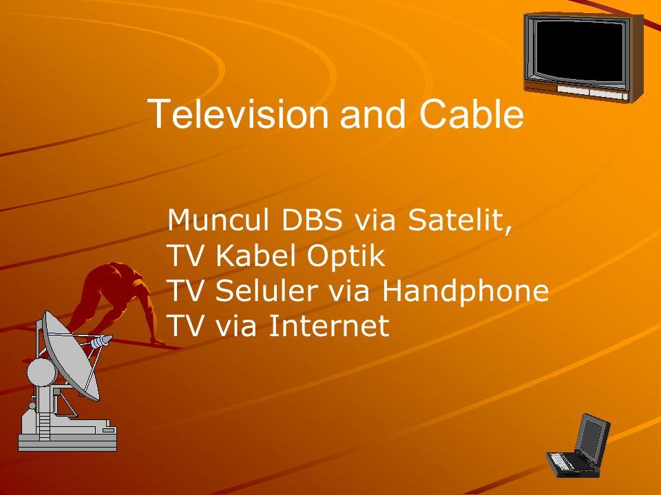 Television and Cable Muncul DBS via Satelit, TV Kabel Optik TV Seluler via Handphone TV via Internet