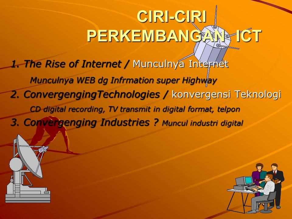 CIRI-CIRI PERKEMBANGAN ICT 1. The Rise of Internet / Munculnya Internet Munculnya WEB dg Infrmation super Highway 2. ConvergengingTechnologies / konve