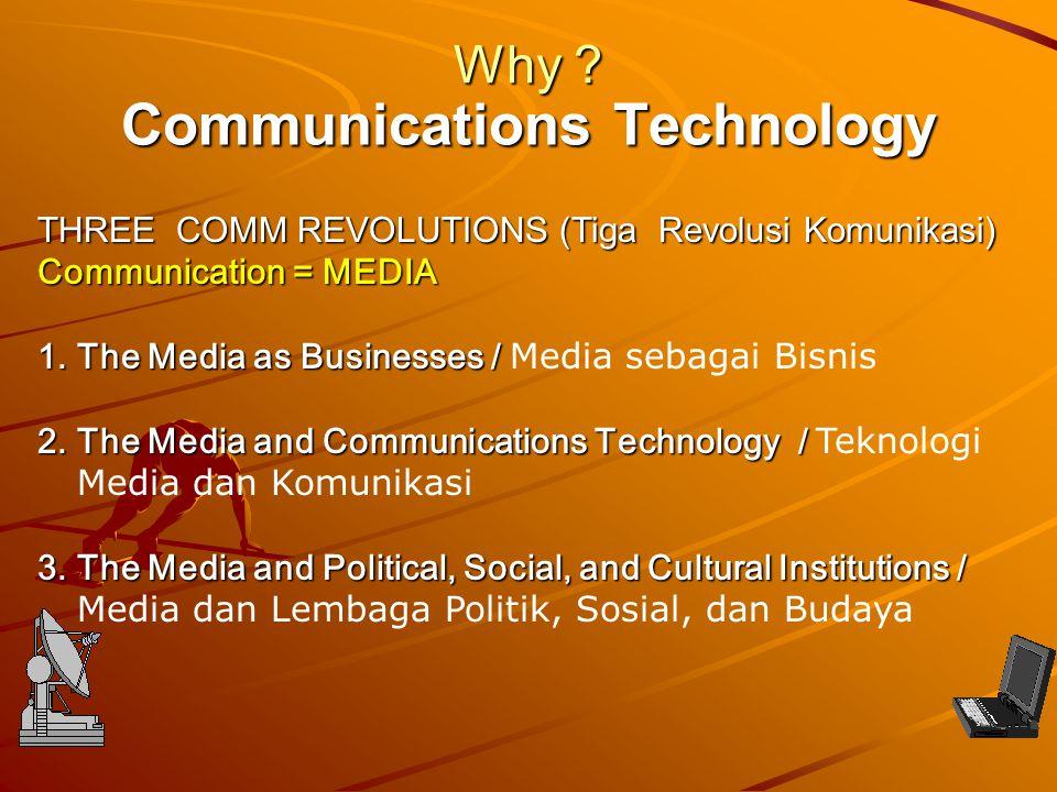 Communications Technology Why ? THREE COMM REVOLUTIONS (Tiga Revolusi Komunikasi) Communication = MEDIA 1.The Media as Businesses / 1.The Media as Bus