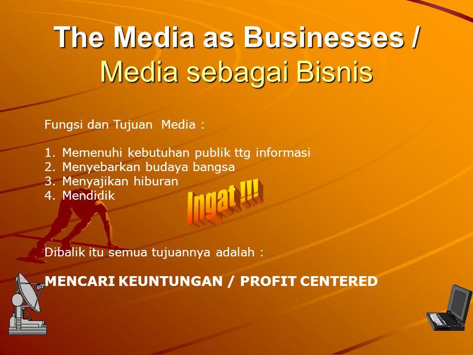 The Media as Businesses / Media sebagai Bisnis Fungsi dan Tujuan Media : 1.Memenuhi kebutuhan publik ttg informasi 2.Menyebarkan budaya bangsa 3.Menya