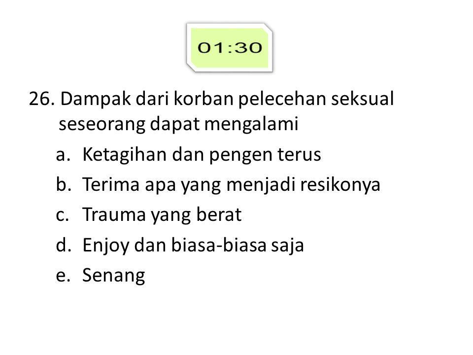 26. Dampak dari korban pelecehan seksual seseorang dapat mengalami a.Ketagihan dan pengen terus b.Terima apa yang menjadi resikonya c.Trauma yang bera