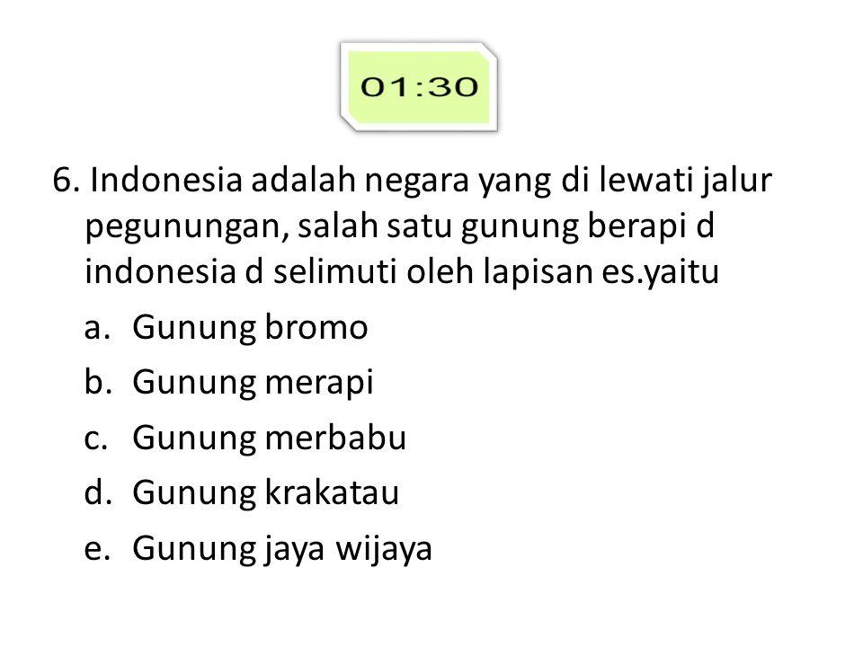 6. Indonesia adalah negara yang di lewati jalur pegunungan, salah satu gunung berapi d indonesia d selimuti oleh lapisan es.yaitu a.Gunung bromo b.Gun