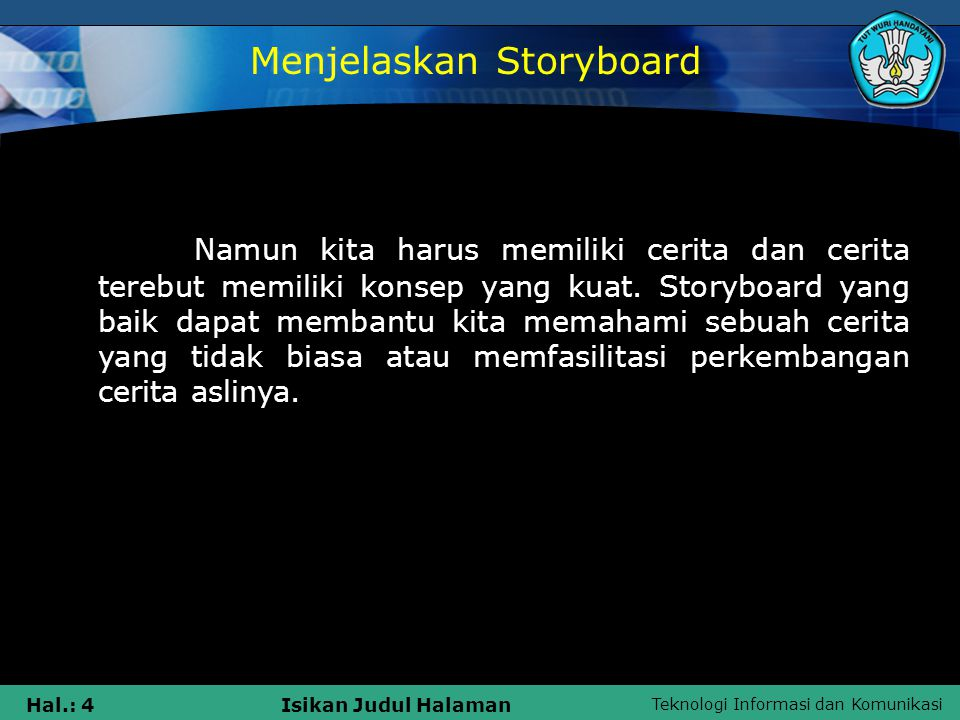 Teknologi Informasi dan Komunikasi Hal.: 5Isikan Judul Halaman Sebuah storyboard adalah sebuah seri dari gambar yang bersambung, dengan atau tanpa kata, yang memberitahukan sebuah cerita yang berkelanjutan.