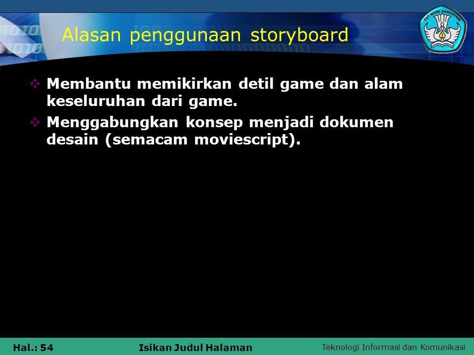 Teknologi Informasi dan Komunikasi Hal.: 54Isikan Judul Halaman Alasan penggunaan storyboard  Membantu memikirkan detil game dan alam keseluruhan dar
