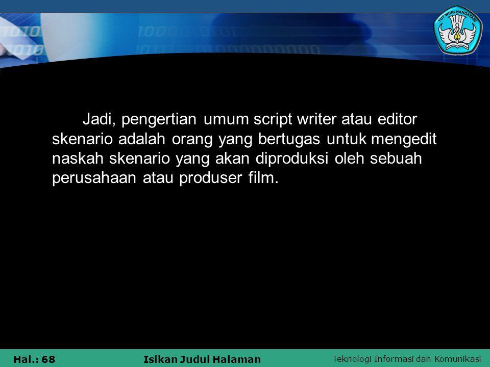 Teknologi Informasi dan Komunikasi Hal.: 68Isikan Judul Halaman Jadi, pengertian umum script writer atau editor skenario adalah orang yang bertugas un