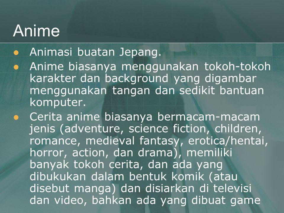 Anime  Animasi buatan Jepang.  Anime biasanya menggunakan tokoh-tokoh karakter dan background yang digambar menggunakan tangan dan sedikit bantuan k