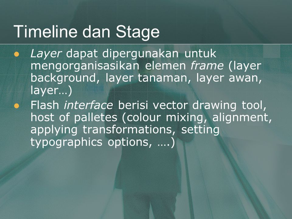 Timeline dan Stage  Layer dapat dipergunakan untuk mengorganisasikan elemen frame (layer background, layer tanaman, layer awan, layer…)  Flash interface berisi vector drawing tool, host of palletes (colour mixing, alignment, applying transformations, setting typographics options, ….)