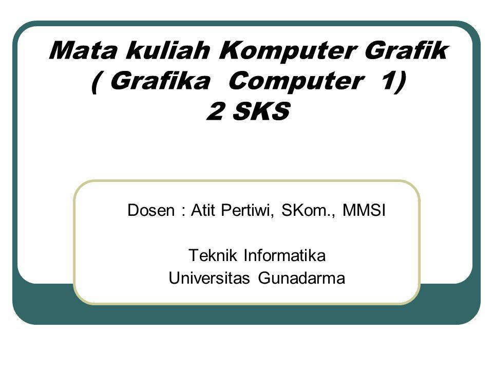 Mata kuliah Komputer Grafik ( Grafika Computer 1) 2 SKS Dosen : Atit Pertiwi, SKom., MMSI Teknik Informatika Universitas Gunadarma
