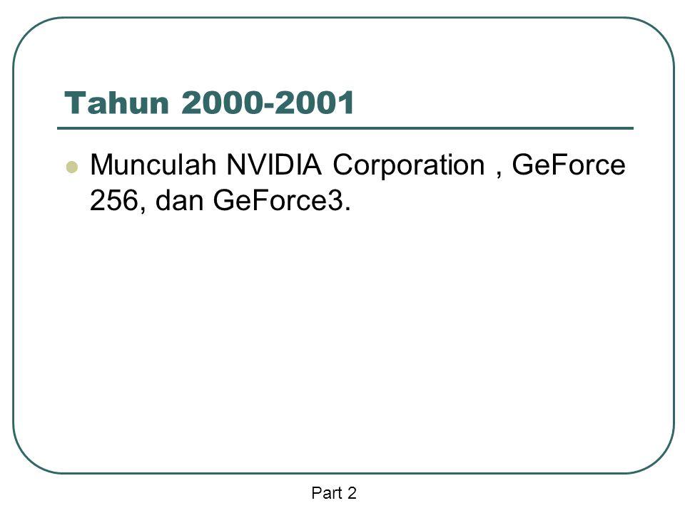 Tahun 2000-2001  Munculah NVIDIA Corporation, GeForce 256, dan GeForce3. Part 2