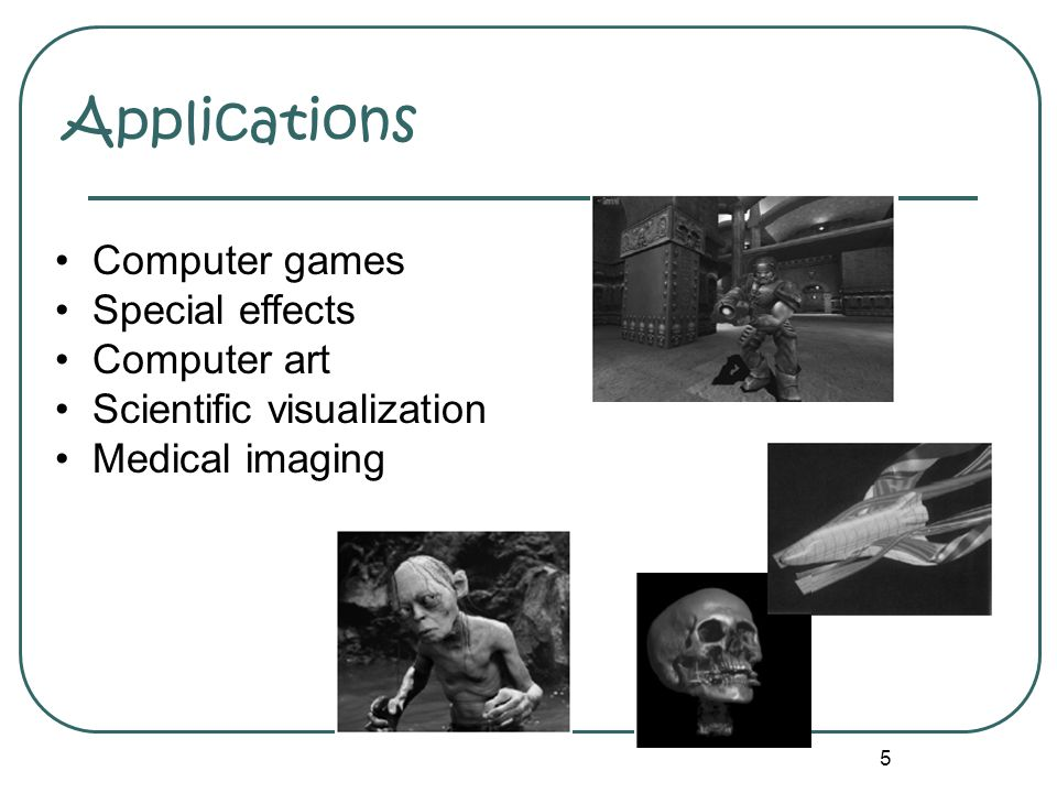 5 Applications • Computer games • Special effects • Computer art • Scientific visualization • Medical imaging