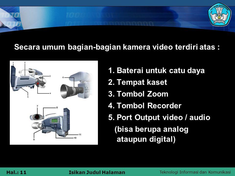 Teknologi Informasi dan Komunikasi Hal.: 11Isikan Judul Halaman Secara umum bagian-bagian kamera video terdiri atas : 1. Baterai untuk catu daya 2. Te