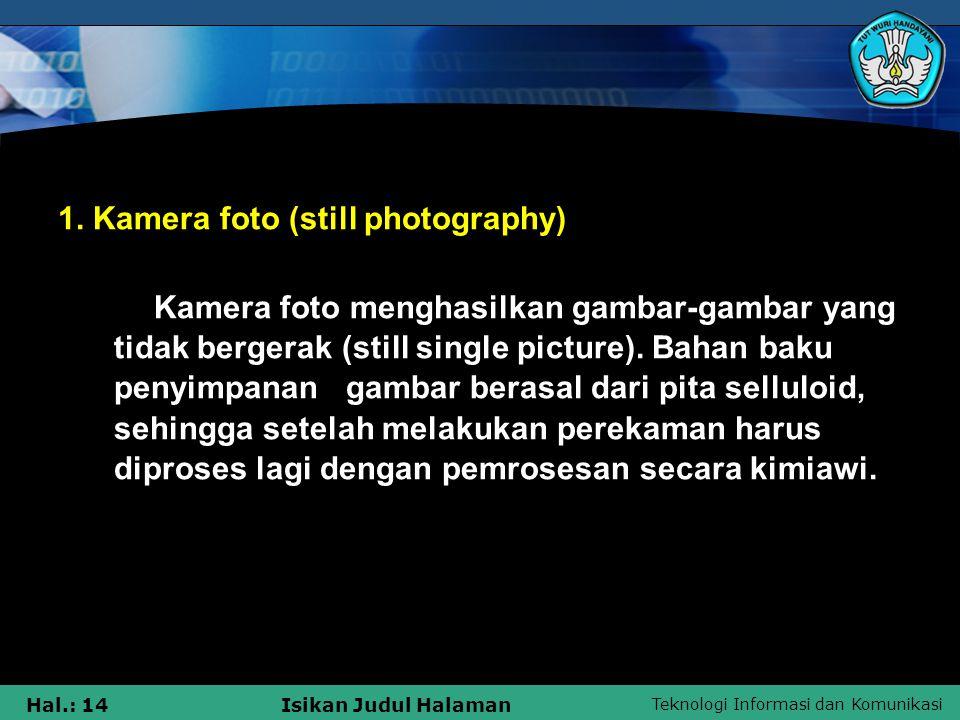 Teknologi Informasi dan Komunikasi Hal.: 14Isikan Judul Halaman 1. Kamera foto (still photography) Kamera foto menghasilkan gambar-gambar yang tidak b