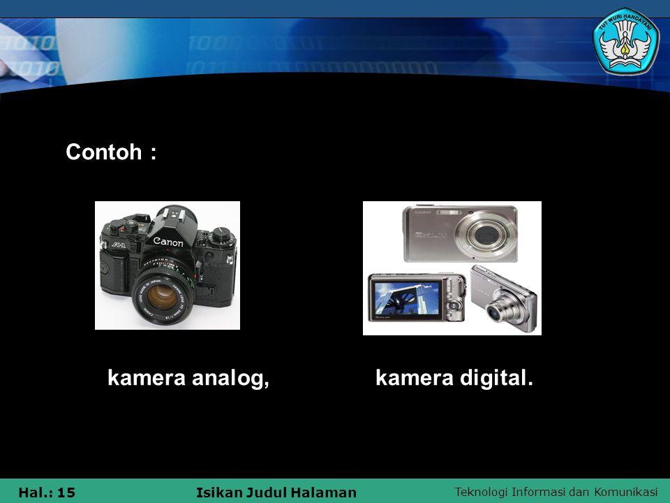 Teknologi Informasi dan Komunikasi Hal.: 15Isikan Judul Halaman Contoh : kamera analog, kamera digital.