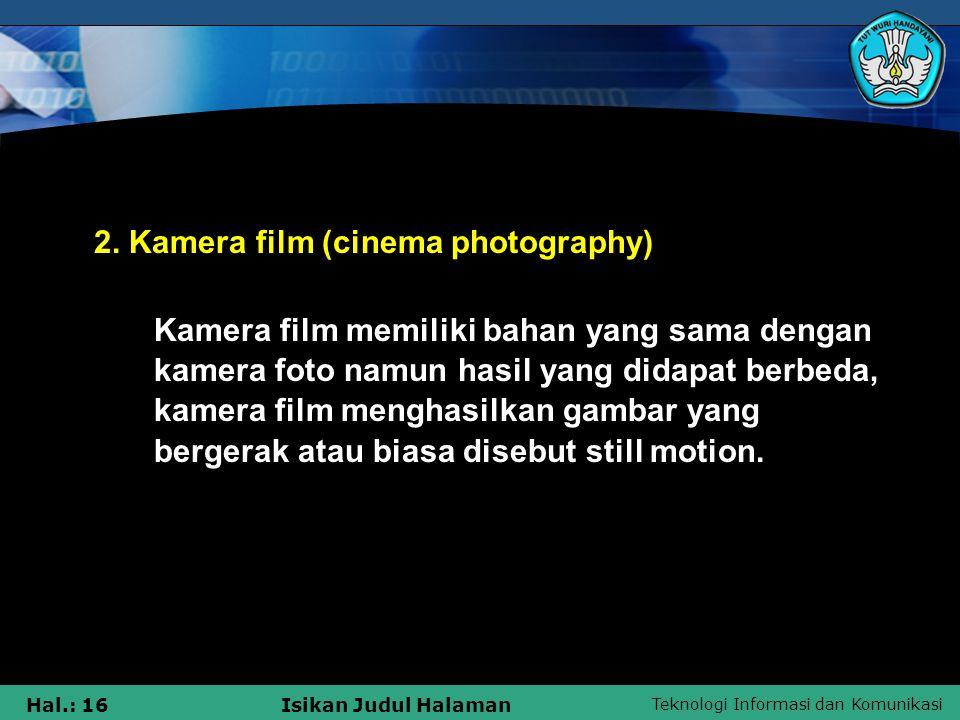 Teknologi Informasi dan Komunikasi Hal.: 16Isikan Judul Halaman 2. Kamera film (cinema photography) Kamera film memiliki bahan yang sama dengan kamera