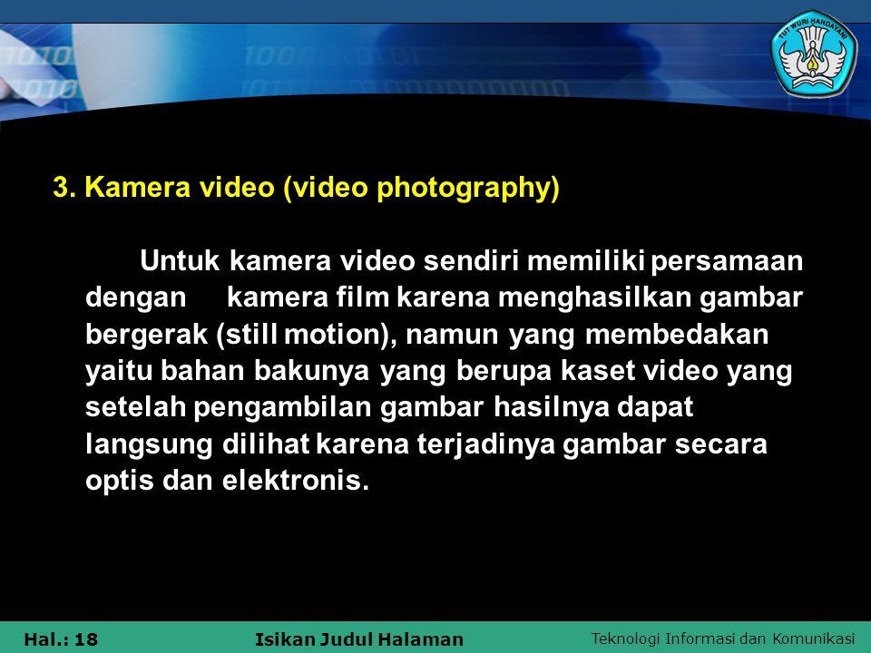 Teknologi Informasi dan Komunikasi Hal.: 18Isikan Judul Halaman 3. Kamera video (video photography) Untuk kamera video sendiri memiliki persamaan deng
