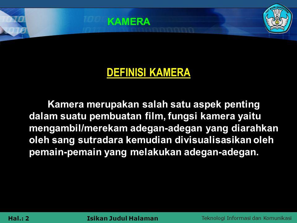 Teknologi Informasi dan Komunikasi Hal.: 2Isikan Judul Halaman KAMERA DEFINISI KAMERA Kamera merupakan salah satu aspek penting dalam suatu pembuatan